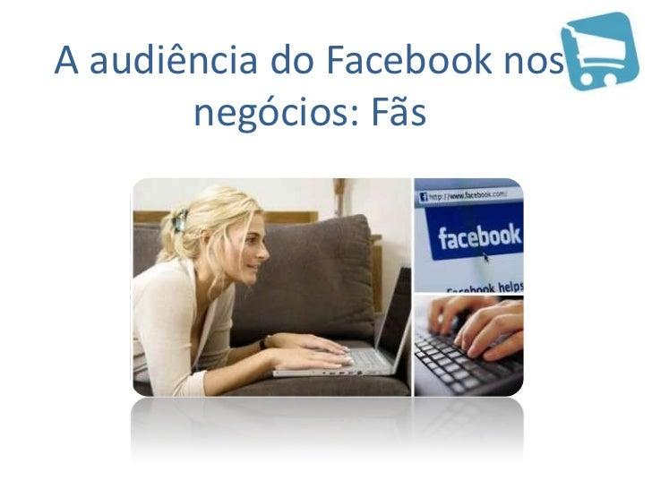 A audiência do Facebook nos negócios: Fãs<br />