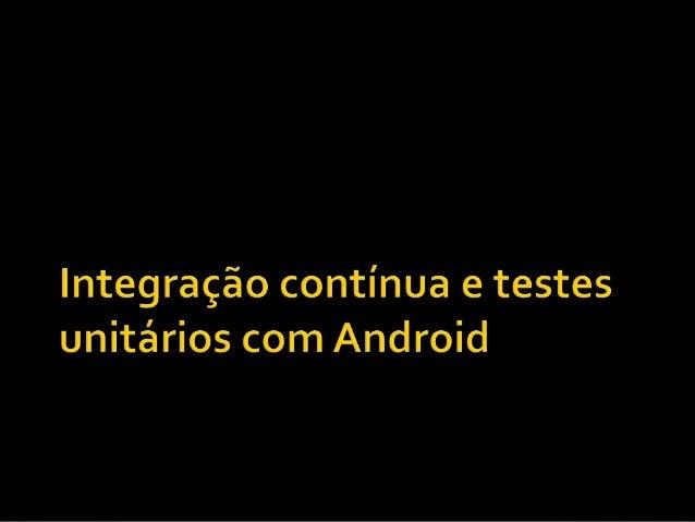  Testes Unitários  IntegraçãoContínua  Case com Android