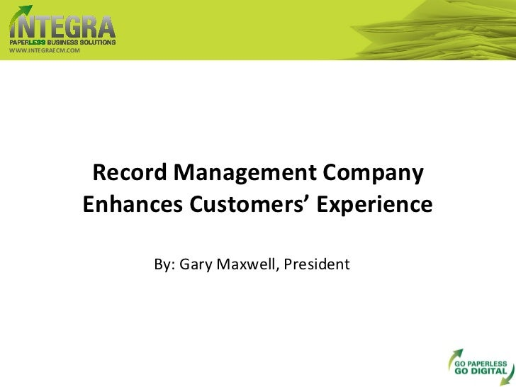 Record Management Company Enhances Customers' Experience WWW.INTEGRAECM.COM By: Gary Maxwell, President
