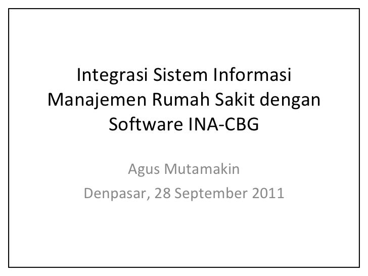 Integrasi Sistem Informasi Manajemen Rumah Sakit dengan Software INA-CBG Agus Mutamakin Denpasar, 28 September 2011