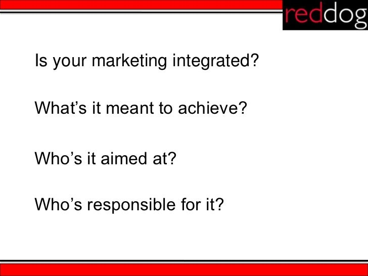 Is your marketing integrated?What's it meant to achieve?Who's it aimed at?Who's responsible for it?