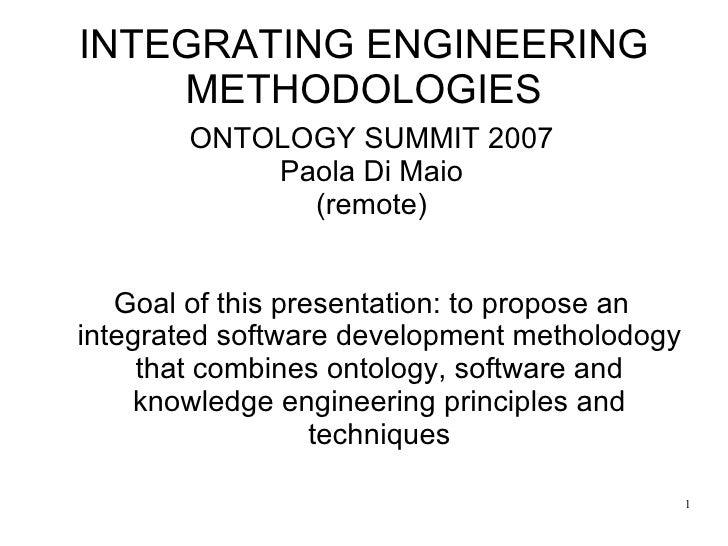 INTEGRATING ENGINEERING METHODOLOGIES <ul><ul><li>ONTOLOGY SUMMIT 2007 </li></ul></ul><ul><ul><li>Paola Di Maio </li></ul>...