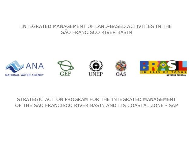 INTEGRATED MANAGEMENT OF LAND-BASED ACTIVITIES IN THE SÃO FRANCISCO RIVER BASIN STRATEGIC ACTION PROGRAM FOR THE INTEGRATE...