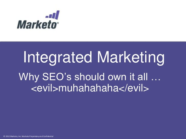 Integrated Marketing                 Why SEO's should own it all …                  <evil>muhahahaha</evil>© 2012 Marketo,...
