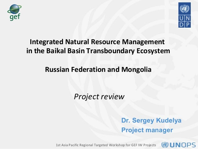 Dr. Sergey Kudelya Project manager Integrated Natural Resource Management in the Baikal Basin Transboundary Ecosystem Russ...