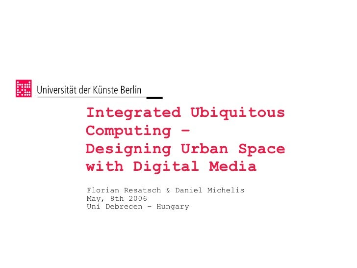 Integrated Ubiquitous Computing – Designing Urban Space with Digital Media Florian Resatsch  Daniel Michelis May, 8th 2006...