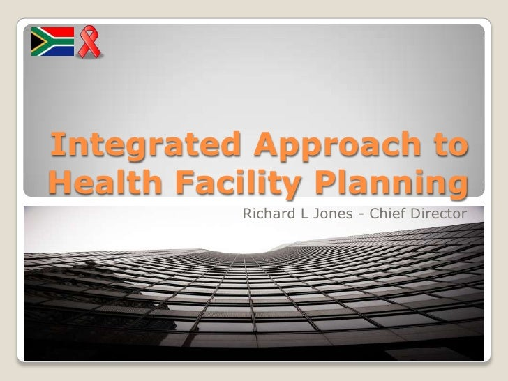 Integrated Approach to Health Facility Planning<br />Richard L Jones - Chief Director<br />