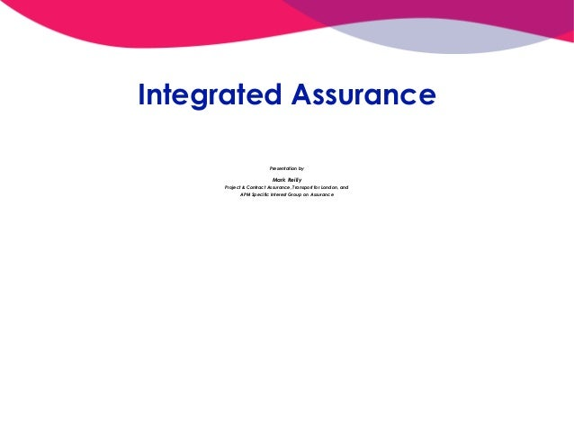 Integrated Assurance Presentation by Mark Reilly Project & Contract Assurance, Transport for London, and APM Specific Inte...