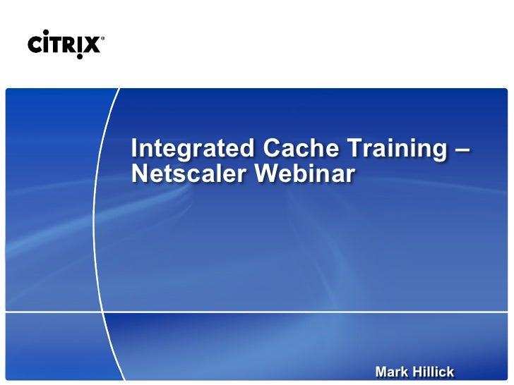 Integrated Cache Training –Netscaler Webinar                   Mark Hillick