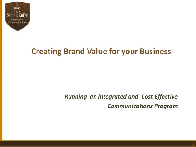 Creating Brand Value for your Business  Running an integrated and Cost Effective Communications Program  1