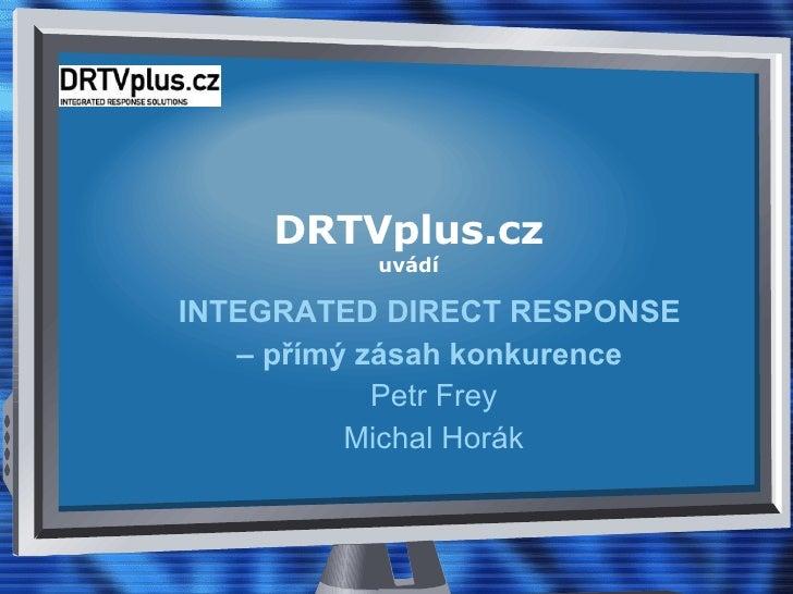DRTVplus.cz uvádí INTEGRATED DIRECT RESPONSE  –  přímý zásah konkurence   Petr Frey Michal Horák