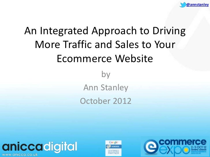 @annstanleyAn Integrated Approach to Driving  More Traffic and Sales to Your       Ecommerce Website                by    ...