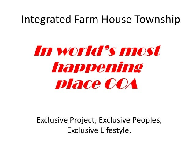 Integrated Farm House Township  In world's most    happening     place GOA  Exclusive Project, Exclusive Peoples,         ...