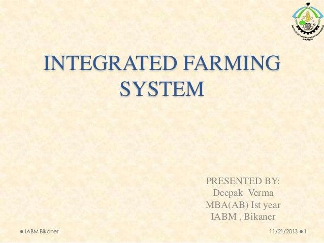 INTEGRATED FARMING SYSTEM  PRESENTED BY: Deepak Verma MBA(AB) Ist year IABM , Bikaner IABM Bikaner  11/21/2013  1