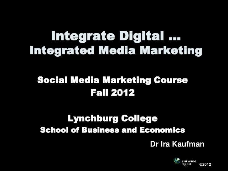 Integrate Digital …Integrated Media Marketing Social Media Marketing Course           Fall 2012       Lynchburg College Sc...