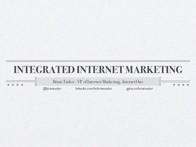 INTEGRATED INTERNET MARKETING          Brian Tudor - VP of Internet Marketing, InteractOne     @briantudor      linkedin.c...