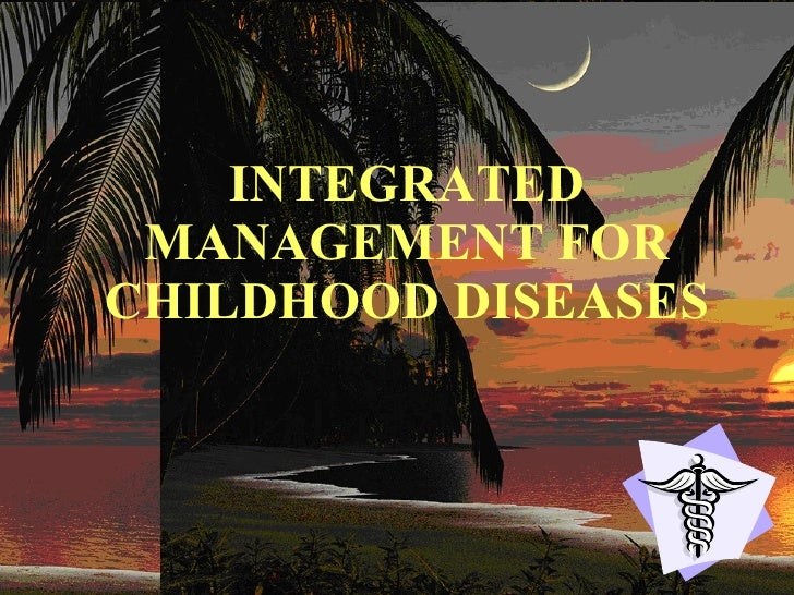 INTEGRATED MANAGEMENT FOR CHILDHOOD DISEASES