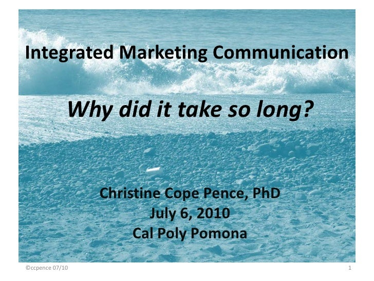 Integrated Marketing Communication<br />Why did it take so long?<br />Christine Cope Pence, PhD<br />July 6, 2010<br />Cal...