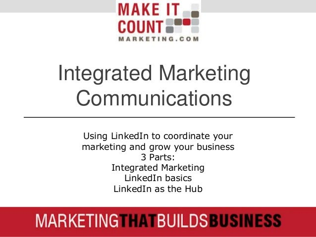 Integrated Marketing Communications Using LinkedIn to coordinate your marketing and grow your business 3 Parts: Integrated...