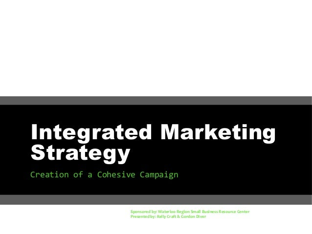 Integrated Marketing Strategy Creation of a Cohesive Campaign  Sponsored by: Waterloo Region Small Business Resource Cente...