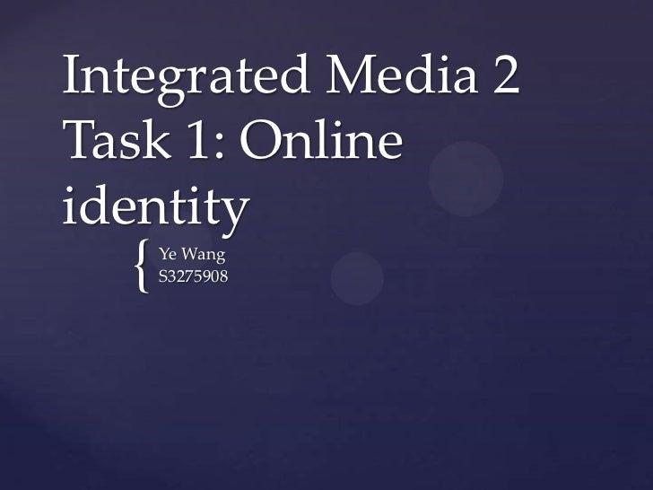 Integrated Media 2Task 1: Onlineidentity  {   Ye Wang      S3275908