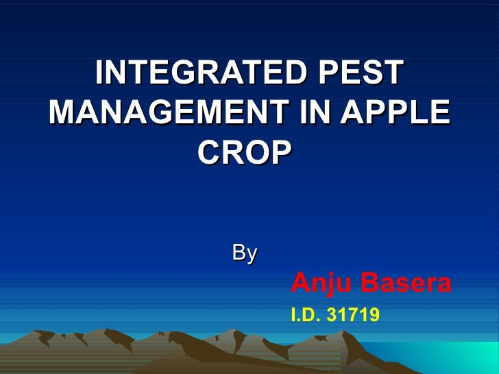 INTEGRATED PESTMANAGEMENT IN APPLE       CROP        By             Anju Basera             I.D. 31719