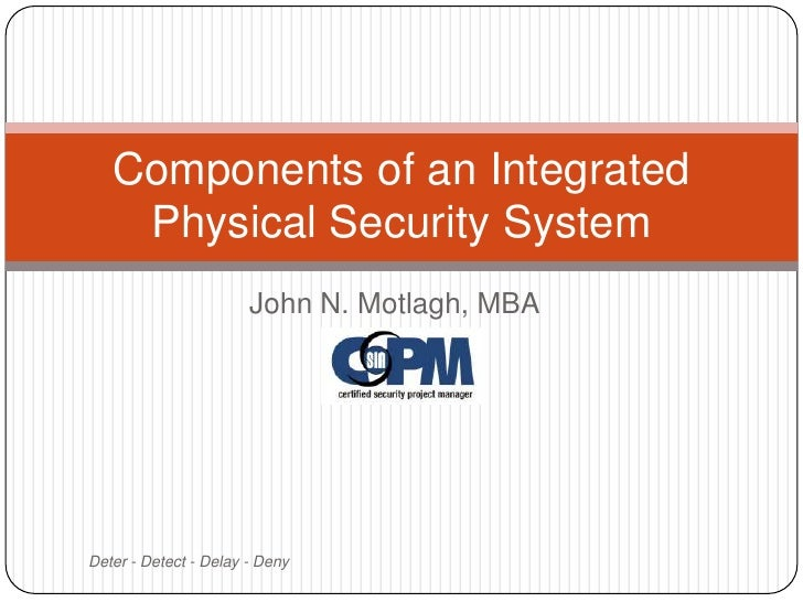 John N. Motlagh, MBA<br />Deter - Detect - Delay - Deny<br />Components of an Integrated Physical Security System<br />