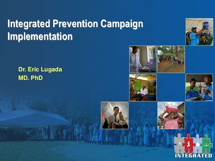 Integrated Prevention CampaignImplementation  Dr. Eric Lugada  MD. PhD