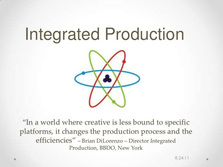 """Integrated Production """"In a world where creative is less bound to specificplatforms, it changes the production process and..."""