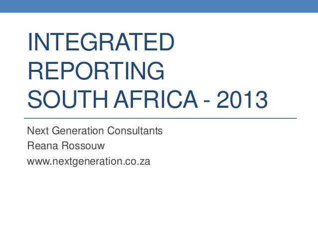 INTEGRATED REPORTING SOUTH AFRICA - 2013 Next Generation Consultants Reana Rossouw www.nextgeneration.co.za