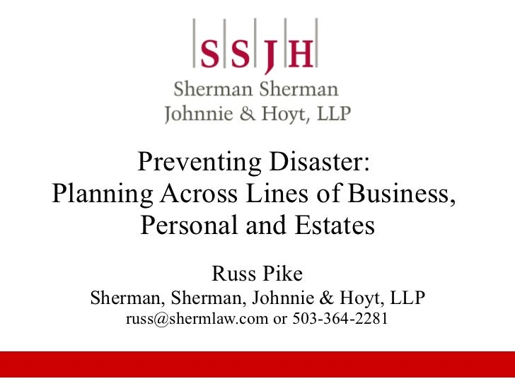 Preventing Disaster:  Planning Across Lines of Business,  Personal and Estates Russ Pike Sherman, Sherman, Johnnie & Hoyt,...