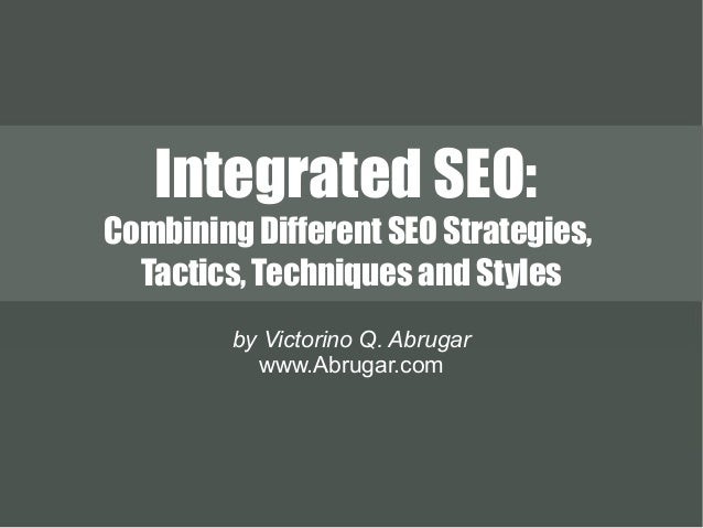 Integrated SEO: Combining Different SEO Strategies, Tactics, Techniques and Styles by Victorino Q. Abrugar www.Abrugar.com