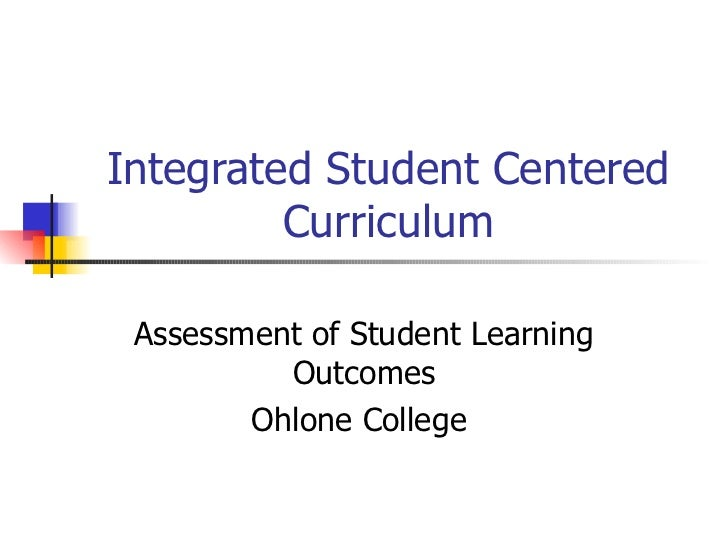 Integrated Student Centered         Curriculum Assessment of Student Learning          Outcomes        Ohlone College