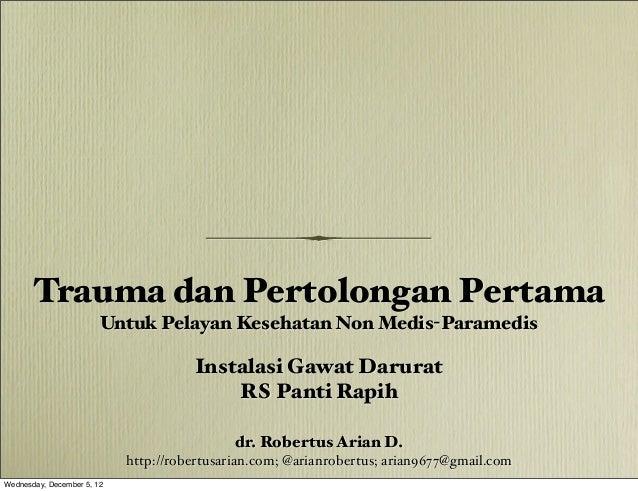 Trauma dan Pertolongan Pertama Untuk Pelayan Kesehatan Non Medis-Paramedis dr. Robertus Arian D. http://robertusarian.com;...