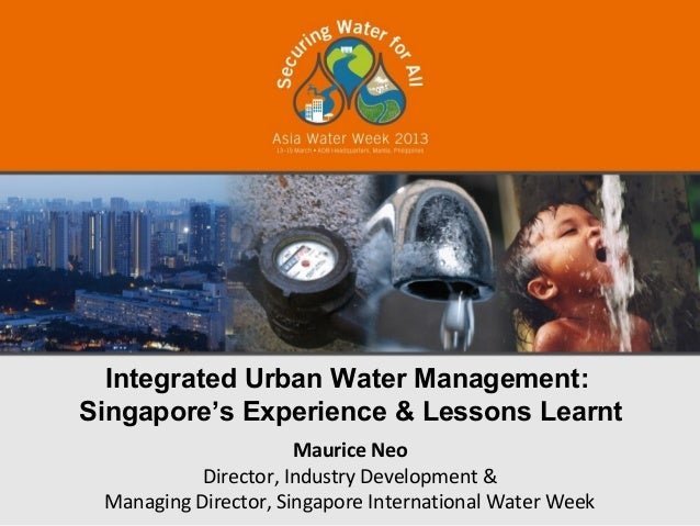 Integrated Urban Water Management:Singapore's Experience & Lessons Learnt                      Maurice Neo           Direc...