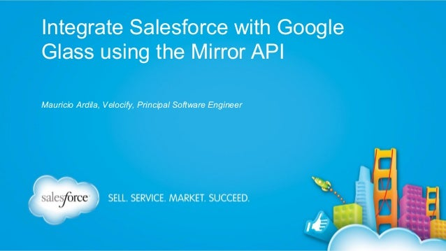 Integrate Salesforce with Google Glass using the Mirror API Mauricio Ardila, Velocify, Principal Software Engineer