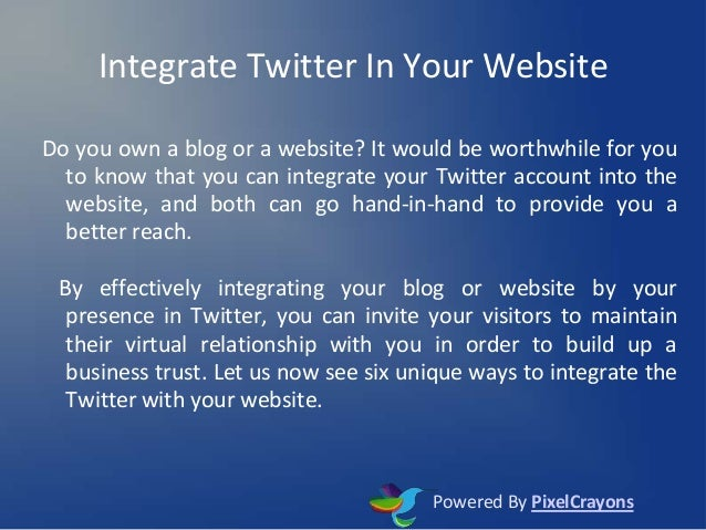 Integrate Twitter In Your Website Do you own a blog or a website? It would be worthwhile for you to know that you can inte...