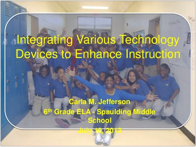 Carla M. Jefferson 6th Grade ELA - Spaulding Middle School July 10, 2013 Integrating Various Technology Devices to Enhance...