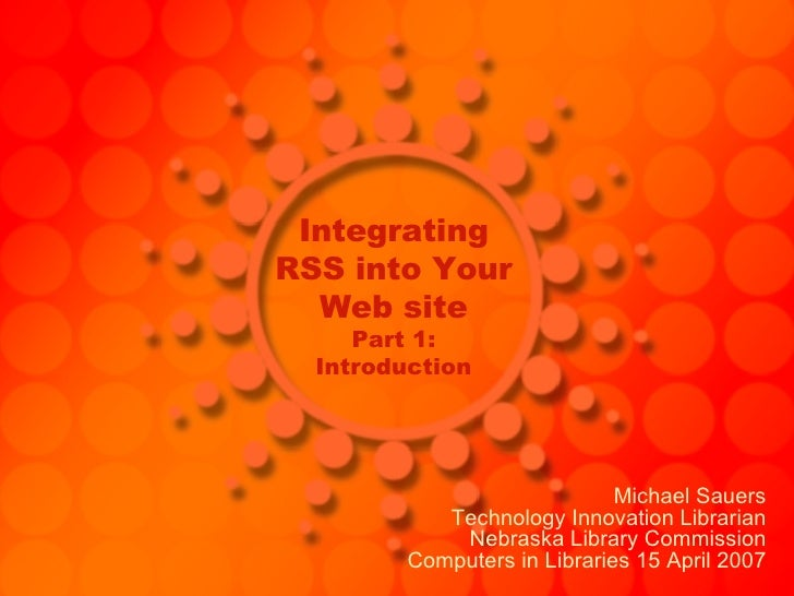 Integrating RSS into Your Web site Part 1: Introduction Michael Sauers Technology Innovation Librarian Nebraska Library Co...