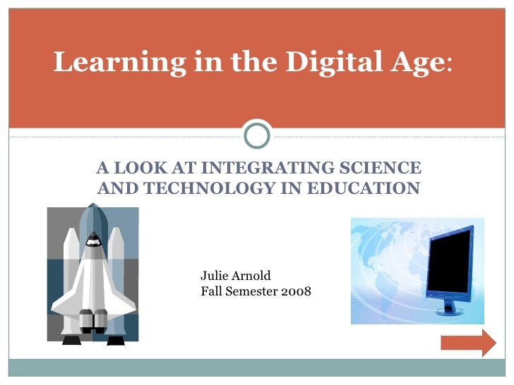 <ul><li>A LOOK AT INTEGRATING SCIENCE AND TECHNOLOGY IN EDUCATION </li></ul>Learning in the Digital Age : Julie Arnold Fal...