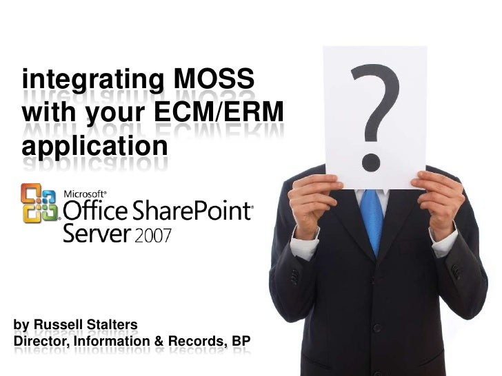 integrating MOSS  with your ECM/ERM  application     by Russell Stalters Director, Information & Records, BP