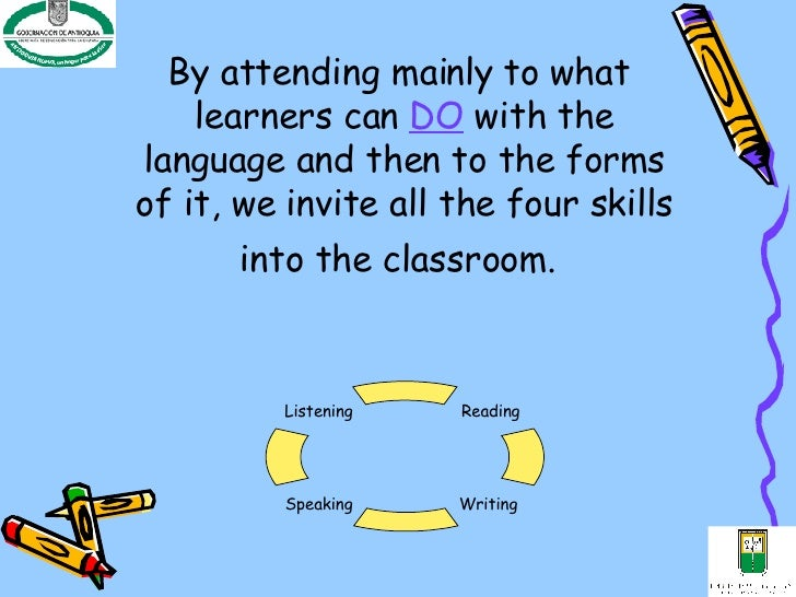 By attending mainly to what  learners can  DO   with the language and then to the forms of it, we invite all the four skil...