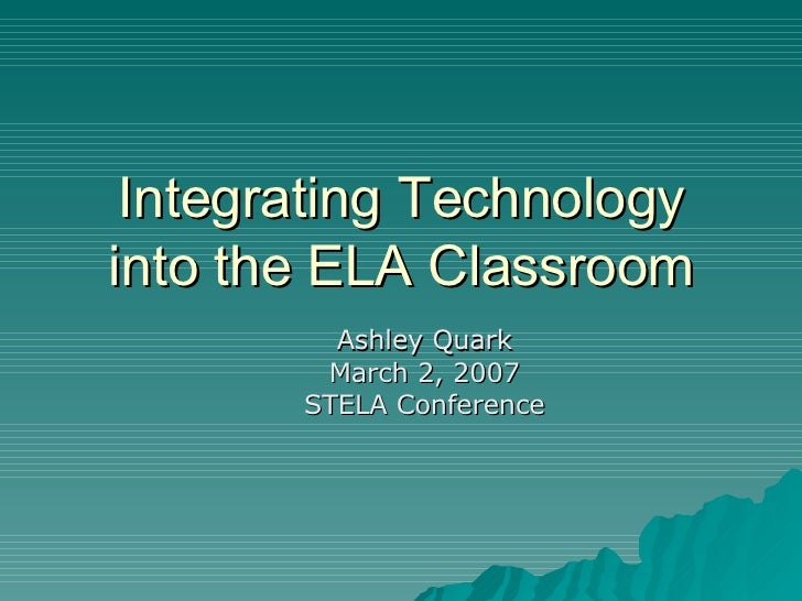 Integrating Technology into the ELA Classroom Ashley Quark March 2, 2007 STELA Conference