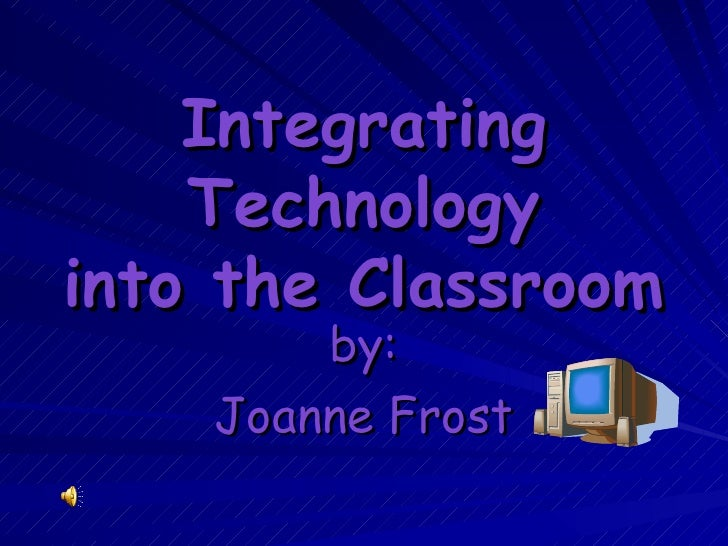 Integrating Technology into the Classroom by: Joanne Frost