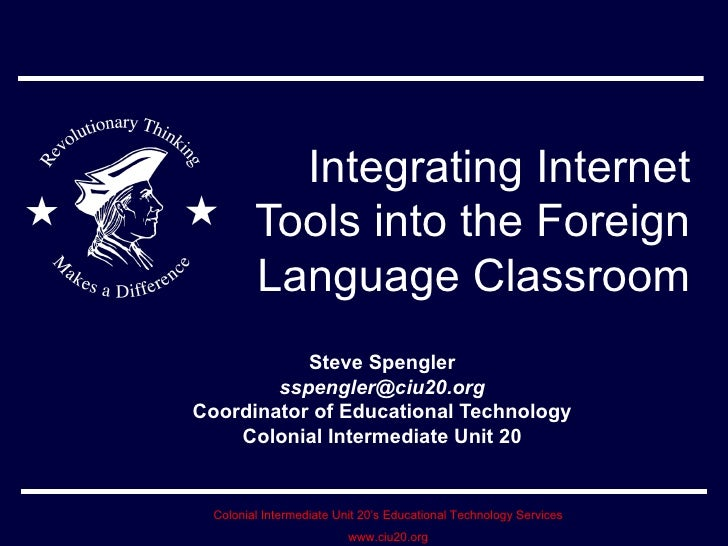 Integrating Internet Tools into the Foreign Language Classroom Steve Spengler [email_address] Coordinator of Educational T...