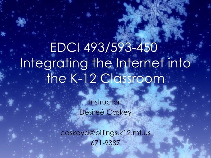 EDCI 493/593-450  Integrating the Internet into the K-12 Classroom Instructor: Desire é Caskey [email_address] 671-9387