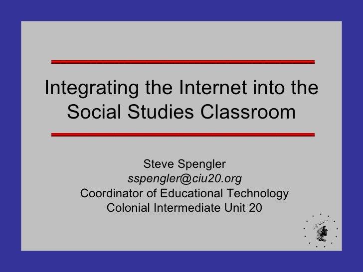 Integrating the Internet into the Social Studies Classroom Steve Spengler [email_address] Coordinator of Educational Techn...