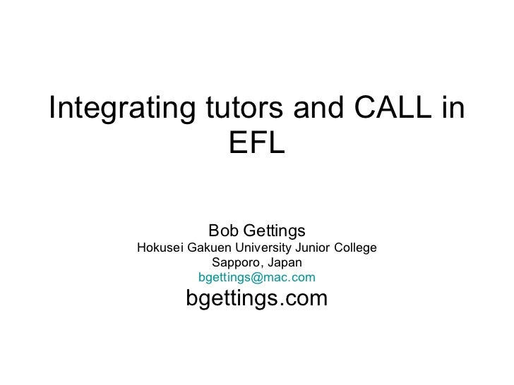 Integrating tutors and CALL in EFL Bob Gettings Hokusei Gakuen University Junior College Sapporo, Japan [email_address] bg...