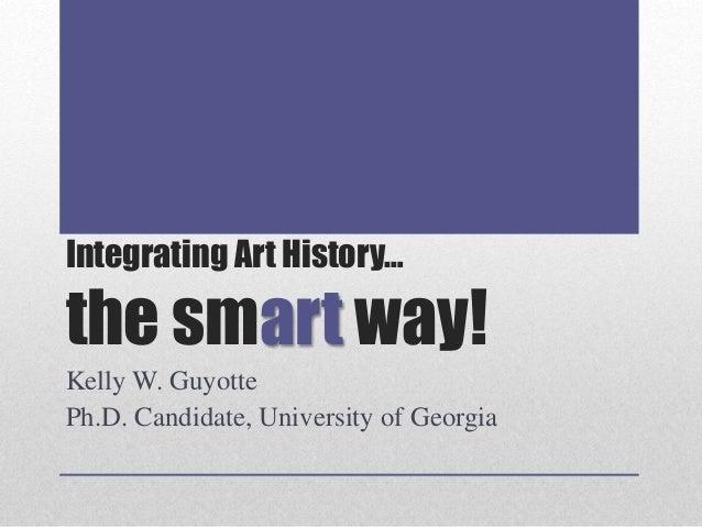 Integrating Art History… the smart way! Kelly W. Guyotte Ph.D. Candidate, University of Georgia