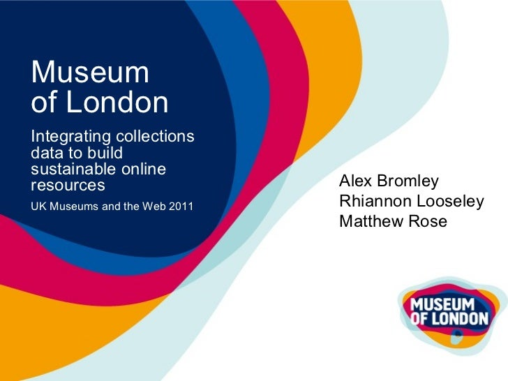 Museum  of London Integrating collections data to build sustainable online resources UK Museums and the Web 2011 Alex Brom...
